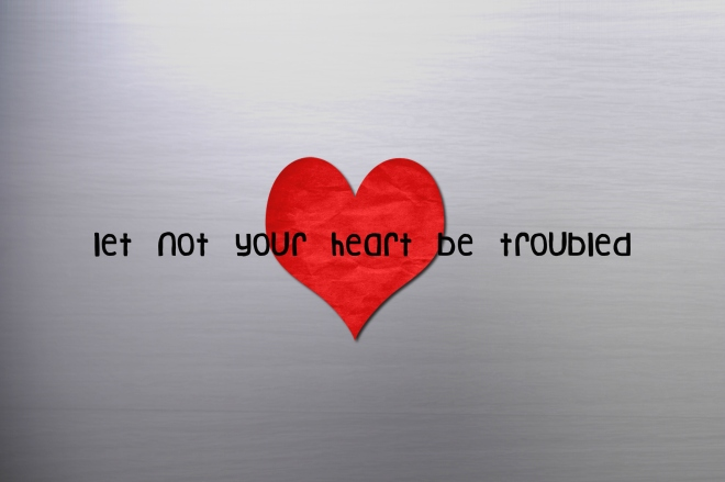 let-not heart be  troubled