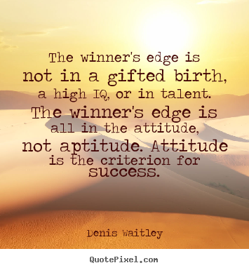 the-winners-edge-is-not-in-a-gifted-birth-a-high-iq-or-in-talent-the-winners-edge-is-all-in-the-attitude-not-aptitude-attitude-is-the-criterion-for-success-denis-waitley