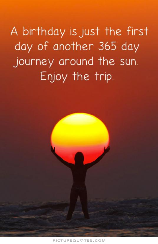 a-birthday-is-just-the-first-day-of-another-365-day-journey-around-the-sun-enjoy-the-trip-quote-1