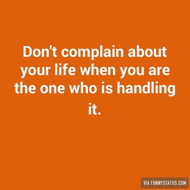 dont-complain-about-your-life-when-you-are-the-one-1338-640x640