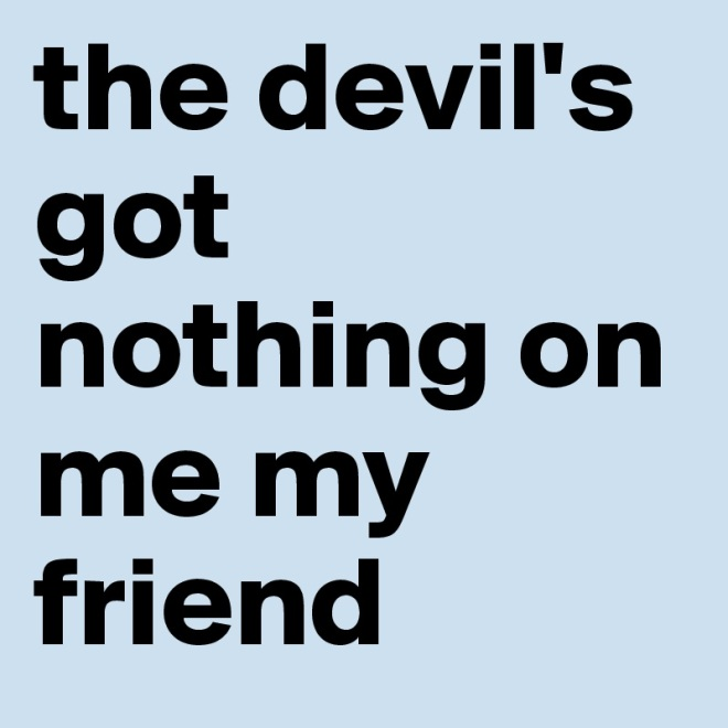 the-devil-s-got-nothing-on-me-my-friend